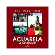 Acuarela de arhitectura - Gheorghe Leahu