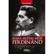 Bunul nostru rege: Ferdinand - Ion Bulei