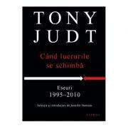 Cand lucrurile se schimba. Eseuri 1995-2010 - Tony Judt