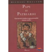 Papi si patriarhi. O perspectiva ortodoxa asupra pretentiilor romano-catolice - Michael Whelton