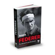 Roger Federer, in cautarea perfectiunii - Rene Stauffer