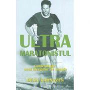 Ultramaratonistul. Confesiunile unui alergator de noapte - Dean Karnazes