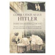 Copiii uitati ai lui Hitler - Ingrid von Oelhafen, Tim Tate