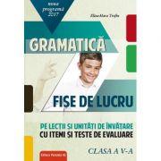 Gramatica - Fise de lucru 2017 - Clasa a V-a (Noua Programa 2017-2018) - pe lectii si unitati de invatare cu itemi si teste de evaluare