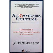 Automatizarea clientilor. Cum sa creezi o companie pe baza de abonament in orice domeniu - John Warrillow