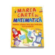 Marea carte de matematica. Adunarea, scaderea, inmulitrea, impartirea, teste si exercitii - Editie ilustrata