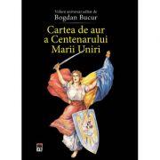 Cartea de aur a Centenarului Marii Uniri - Volum aniversar editat de Bogdan Bucur
