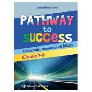 Pathway to Success. Teste pentru examenul de bilingv. Clasele 7-8 - Loredana Ivan