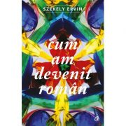 Cum am devenit roman (Szekely Ervin)