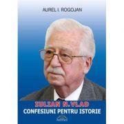 Iulian Vlad, Confesiuni pentru istorie (Aurel I. Rogojan)