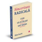 Sinceritate radicala - Cum sa fii un sef dat naibii fara sa-ti pierzi umanitatea