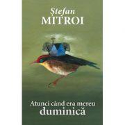 Atunci cand era mereu duminica - Stefan Mitroi