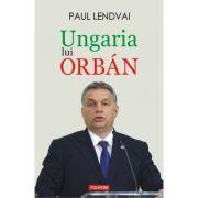 Ungaria lui Orban - Paul Lendvai