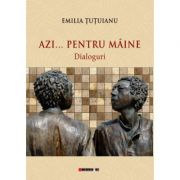 Azi... pentru maine - Dialoguri (Emilia Tutuianu)