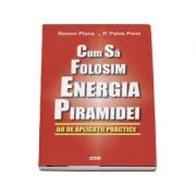 Cum sa folosim energia piramidei. 60 de aplicatii practice - Ramon Plana