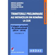 Trimiterile preliminare ale instantelor din Romania la CJUE. Culegere adnotata de jurisprudenta (2014-2016), vol IV