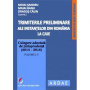 Trimiterile preliminare ale instantelor din Romania la CJUE. Culegere adnotata de jurisprudenta (2014-2016), vol V