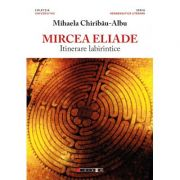 Mircea Eliade - Itinerare labirintice, prefata de Vasile Spiridon