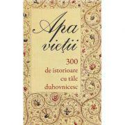 Apa vietii. 300 de istorioare cu talc duhovnicesc