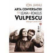 Arta conversatiei cu Ileana si Romulus Vulpescu. Dialoguri peste timp