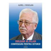 Confesiuni pentru Istorie - Iulian Vlad