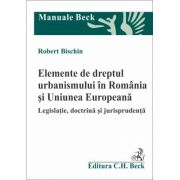 Elemente de dreptul urbanismului in Romania si Uniunea Europeana. Legislatie, doctrina si jurisprudenta
