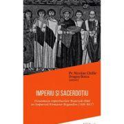 Imperiu si sacerdotiu. Dinamica raporturilor Biserica-Stat in Imperiul Romano-Bizantin (306-867) - Nicolae Chifar