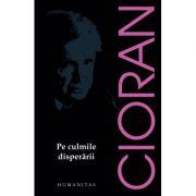 Pe culmile disperarii - Emil Cioran (Editia 2017)