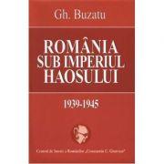 Romania sub imperiul haosului 1939-1945 (Gheorghe Buzatu)