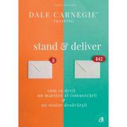 Stand and deliver - Cum sa devii un maestru al comunicarii, un orator desavarsit (Dale Carnegie)