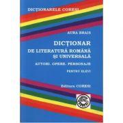 Dictionar de literatura romana si universala pentru elevi. Autori, opere, personaje - Aura Brais