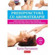 Presupunctura cu aromaterapie. Ghid ilustrat pentru 64 dintre cele mai frecvente afectiuni medicale