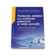 Protectia datelor cu caracter personal si viata privata. Jurisprudenta CEDO si CJUE - Nicolae-Dragos Ploesteanu