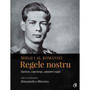 Mihai I al Romaniei. Regele nostru. Martori, experiente, amintiri regale - Alexandru Muraru
