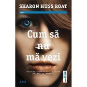 Cum sa nu ma vezi - Sharon Huss Roat