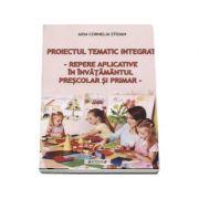 Proiectul tematic integrat. Repere aplicative in invatamantul prescolar si primar - Aida Cornelia Stoian