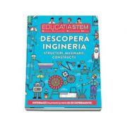Educatia STEM - Descopera ingineria. Structuri, masinarii, constructii. Informatii palpitante si peste 30 de experimente