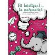 Fii Inteligent la matematica clasa a IV-a. Exercitii si probleme pentru concursurile si evaluarile scolare (2018-2019)
