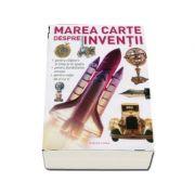 Marea carte despre inventii. Utile, de viitor, indispensabile, revolutionare!