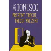 Prezent trecut, trecut prezent - Eugene Ionesco