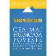 Cea mai frumoasă poveste - Câteva adevăruri simple despre istoria românilor