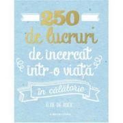 250 de lucruri de incercat intr-o viata. In calatorie - Elise De Rijck