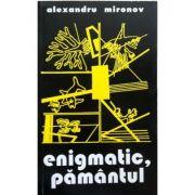 Enigmatic, pamantul - Alexandru Mironov