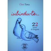 Iubindu-te, 22 poezii de dragoste - Clara Toma