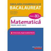 Simularea examenului de bacalaureat. Matematică. Clasa a XI-a. Profil mate-info. 30 de de teste, după modelul M. E. N.