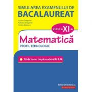 Simularea examenului de bacalaureat. Matematică. Clasa a XI-a. Profil tehnologic. 30 de de teste, după modelul M. E. N.