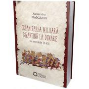 Organizarea militara bizantina la Dunare in secolele X-XII