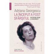 La început a fost sfârșitul. Dictatura roșie la București - Adriana Georgescu