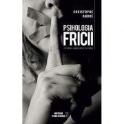 Psihologia fricii. Temeri, angoase si fobii - Christophe Andre