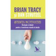 Stiinta motivatiei. Strategii și tehnici pentru a transforma visurile în destin